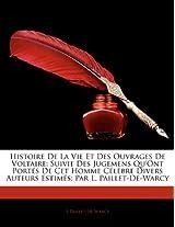 Histoire de La Vie Et Des Ouvrages de Voltaire: Suivie Des Jugemens Qu'ont Port?'s de CET Homme C L Bre Divers Auteurs Estim S; Par L. Paillet-de-Warc