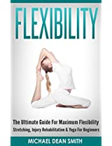 Flexibility And Stretching - The Ultimate Streching Guide For Maximum Flexibility (Flexibilty And Stretching)