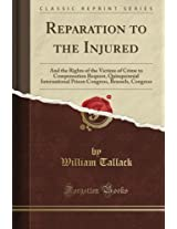Reparation to the Injured: And the Rights of the Victims of Crime to Compensation Request, Quinquennial International Prison Congress, Brussels, Congress (Classic Reprint)