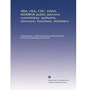 【クリックで詳細表示】HRA, HSA, CDC, OASH, ADAMHA public advisory committees: authority, structure, functions, members (Vol.13): United States. Health Resources Administration. Committee Management Branch.: 洋書