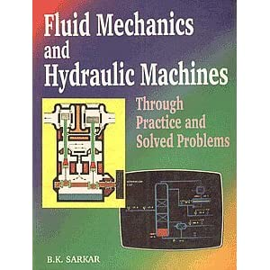 Fluid Mechanics And Hydraulic Machines :Through Practice And Solved Problems