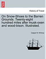 On Snow-Shoes to the Barren Grounds. Twenty-Eight Hundred Miles After Musk-Oxen and Wood-Bison. Illustrated.