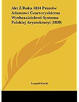 Akt Z Roku 1834 Przeciw Adamowi Czartoryskiemu Wyobrazicielowi Systemu Polskiej Arystokracyi (1839)