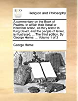 A Commentary on the Book of Psalms. in Which Their Literal or Historical Sense, as They Relate to King David, and the People of Israel, Is ... Edition. by George Horne, ... Volume 1 of 3