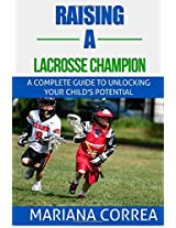 Raising a Lacrosse Champion: A Complete Guide to Unlocking Your Child's Potential