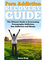 Porn Addiction Recovery Guide: The Ultimate Guide to Overcoming Porn Addiction, Sex Addiction, and Shame (Pornography Addiction, Porn Obsession, Porn Free, Porn Addiction Cure)