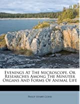 Evenings at the Microscope, or Researches Among the Minuter Organs and Forms of Animal Life