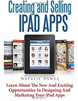 Creating and Selling Ipad Apps: Learn About the New and Exciting Opportunities in Designing and Marketing Your Ipad Apps