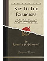 Key to the Exercises: In the New Method of Learning to Read, Write, and Speak, a Language in Six Months Adapted to the Italian (Classic Reprint)