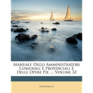 Manuale Degli Amministratori Comunali E Provinciali E Delle Opere Pie ..., Volume 32