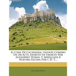 El Chal de Cachemira: Inguete Comino En Un Acte, Esorito En Frances Por Alejandro Dumas, y Arreglada Nuestra Escena Por I. D. T....