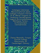 Catalogus Librorum Manuscriptorum Quos Collegio Corporis Christi Et B. Mariæ Virginis in Academia Cantabrigiensi Legavit Reverendissimus: Matthæus Parker, Archiepiscopus Cantuariensis