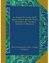 La Scuola Di Canto Dell' Epoca D'oro: (Secolo Xvii) : Opinioni De' Cantori Antichi E Moderni