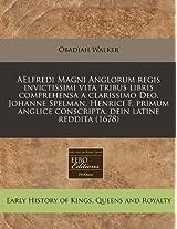 Aelfredi Magni Anglorum Regis Invictissimi Vita Tribus Libris Comprehensa a Clarissimo Deo. Johanne Spelman, Henrici F. Primum Anglice Conscripta, Dein Latine Reddita (1678)