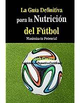 La Guia Definitiva para la Nutricion del Futbol: Maximiza tu Potencial (Spanish Edition)