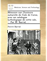 Mémoire sur l'histoire naturelle de l'isle de Corse, avec un catalogue lythologique de cette isle, ... Par M. Barral, ...