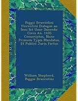 Poggii Bracciolini Florentini Dialogus an Seni Sit Uxor Ducenda: Circa An. 1435 Conscriptus, Nunc Primum Typis Mandatus, Et Publici Juris Factus