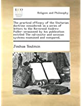 The practical efficacy of the Unitarian doctrine considered; in a series of letters to the Reverend Andrew Fuller: occasioned by his publication ... and socinian systems examined and compared,