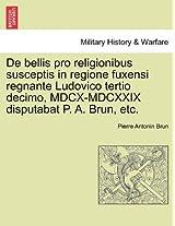 de Bellis Pro Religionibus Susceptis in Regione Fuxensi Regnante Ludovico Tertio Decimo, MDCX-MDCXXIX Disputabat P. A. Brun, Etc.
