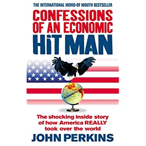 Confessions of an Economic Hit Man: The shocking story of how America really took over the world