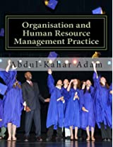 Organisation and Human Resource Management Practice: For Undergraduate Business Administration Studies, Masters Programme, MBA Courses, Professional Courses and HND Courses
