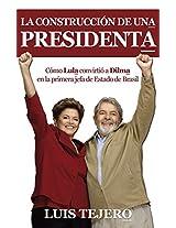 La construcción de una presidenta: Cómo Lula convirtió a Dilma en la primera jefa de Estado de Brasil (Spanish Edition)