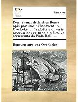 Degli avanzi dell'antica Roma opra postuma di Bonaventura Overbeke. ... Tradotta e di varie osservazioni critiche e riflessive accresciuta da Paolo Rolli ...