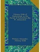 Johnny Gibb of Gushetneuk in the Parish of Pyketillim [By W. Alexander].