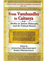 From Vasubandhu to Caitanya: Studies in Indian Philosophy and Its Textual History Papers of the 12th World Sanskrit Conference Vol. 10.1