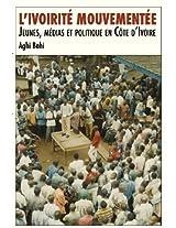 L'Ivoirite Mouvementee. Jeunes, Medias Et Politique En Cote D'Ivoire