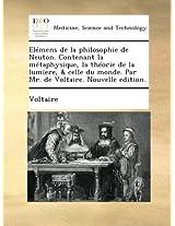 Elémens de la philosophie de Neuton. Contenant la métaphysique, la théorie de la lumiere, & celle du monde. Par Mr. de Voltaire. Nouvelle edition.