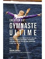 Creation Du Gymnaste Ultime: Apprenez Les Secrets Et Les Astuces Utilises Par Les Meilleurs Gymnastes Et Entraineurs Professionnels Pour Ameliorer Votre Condition Physique, Votre