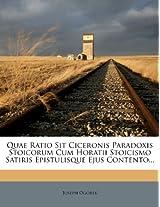 Quae Ratio Sit Ciceronis Paradoxis Stoicorum Cum Horatii Stoicismo Satiris Epistulisque Ejus Contento...