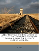 A New Practical and Easy Method of Learning the Danish and Norwegian Language: After the System of Mathias Meissner...