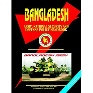 Bangladesh Army, National Security and Defense Policy Handbook (World Business, Investment and Government Library)