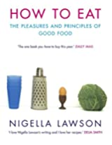 How To Eat: The Pleasures and Principles of Good Food (Cookery)