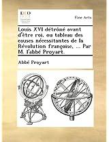Louis XVI détrôné avant d'être roi, ou tableau des causes nécessitantes de la Révolution françoise, ... Par M. l'abbé Proyart.