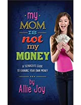 My Mom is Not My Money: A Teenager's Guide to Earning Your Own Money