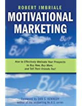 Motivational Marketing - How to Effectively Motivate Your Prospects to Buy Now, Buy More and Tell Their Friends Too!