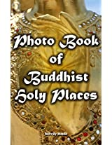 Photo Book of Buddhist Holy Places: (Buddhist pilgrimage sites ) (Pictures of ancient Buddhist temples, stupas, shrines and monasteries)