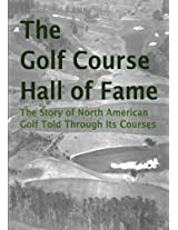 The Golf Course Hall of Fame: The Story of North American Golf Told Through Its Courses