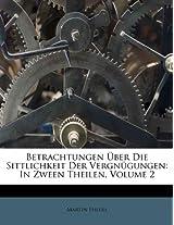 Betrachtungen Uber Die Sittlichkeit Der Vergn Gungen: In Zween Theilen, Volume 2