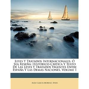Leyes Y Tratados Internacionales, Ó Sea Reseña: Histórico-Critica Y Texto De Las Leyes Y Tratados Vigentes Entre España Y Las Demas Naciones, Volume 1 (Spanish Edition)