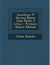 Anneksya W Dawnej Polsce: Unia Polski Z Litwa - Primary Source Edition