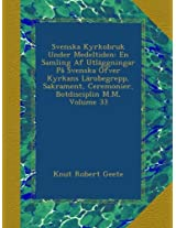 Svenska Kyrkobruk Under Medeltiden: En Samling Af Utläggningar På Svenska Öfver Kyrkans Lärobegrepp, Sakrament, Ceremonier, Botdisciplin M.M, Volume 33