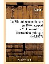 La Bibliotheque Nationale En 1876: Rapport A M. Le Ministre de L'Instruction Publique (Ed.1877) (Generalites)