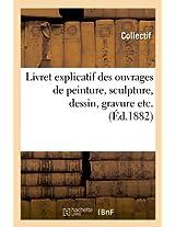 Livret Explicatif Des Ouvrages de Peinture, Sculpture, Dessin, Gravure Etc. (Ed.1882) (Arts)