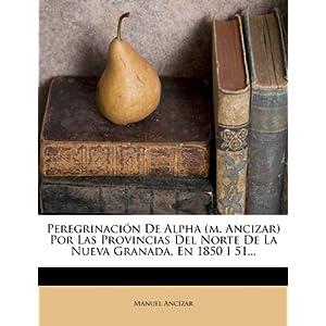 Peregrinacion de Alpha (M. Ancizar) Por Las Provincias del Norte de La Nueva Granada, En 1850 I 51...