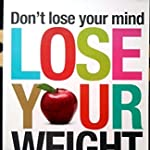 Don't lose your mind LOSE YOUR WEIGHT