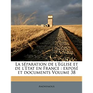 La S Paration de L'Eglise Et de L'Etat En France: Expos Et Documents Volume 38